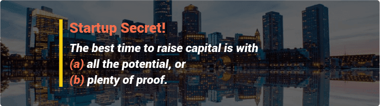 Startup Secret: the best time to raise capital is with all the potential or plenty of proof